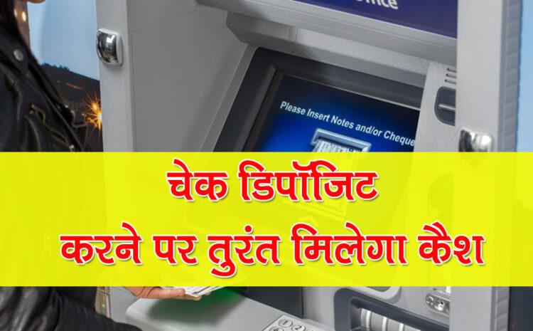 अब चेक डिपॉजिट करने पर तुरंत मिलेगा कैश, ATM पर मिलेगी Cheque Deposit की सुविधा